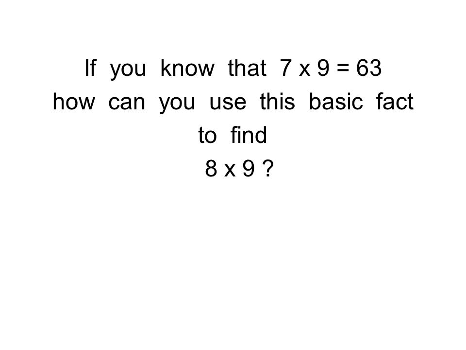 If you know that 7 x 9 = 63 how can you use this basic fact to find 8 x 9