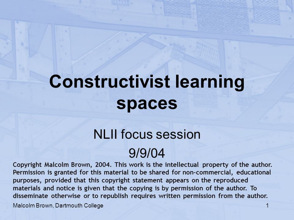1 Constructivist learning spaces NLII focus session 9/9/04 Malcolm Brown, Dartmouth College Copyright Malcolm Brown, 2004. This work is the intellectu