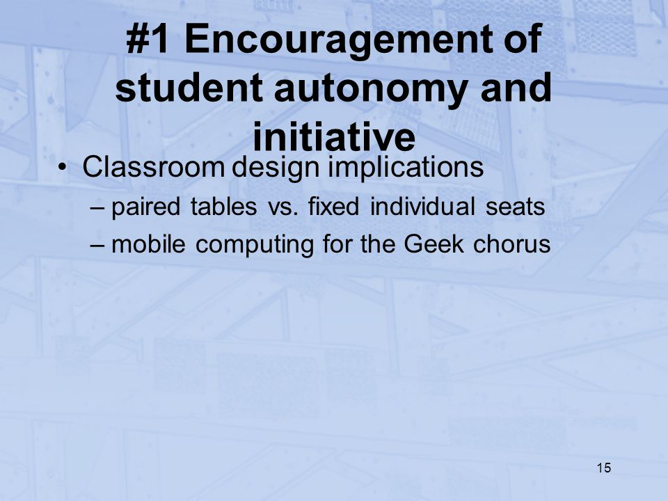 15 #1 Encouragement of student autonomy and initiative Classroom design implications –paired tables vs.