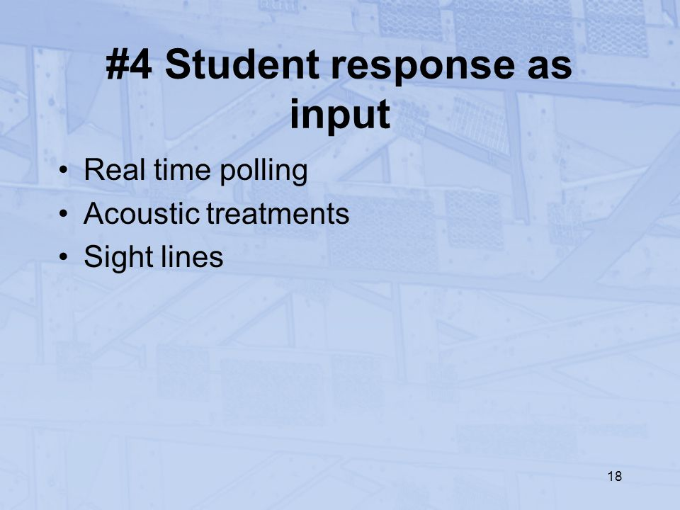 18 #4 Student response as input Real time polling Acoustic treatments Sight lines
