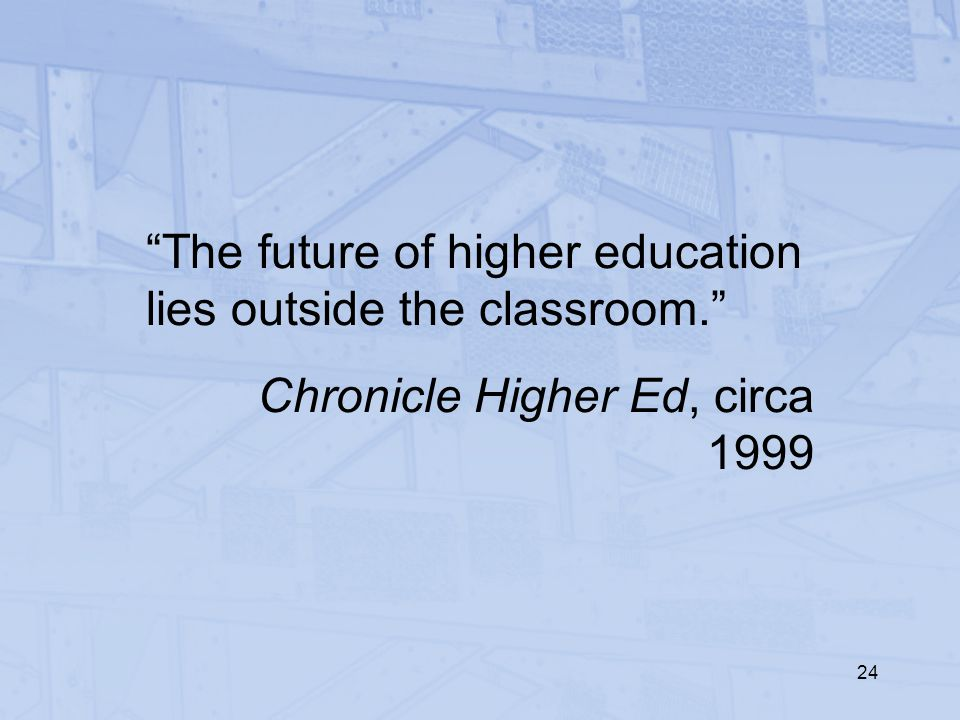 "24 ""The future of higher education lies outside the classroom."" Chronicle Higher Ed, circa 1999"