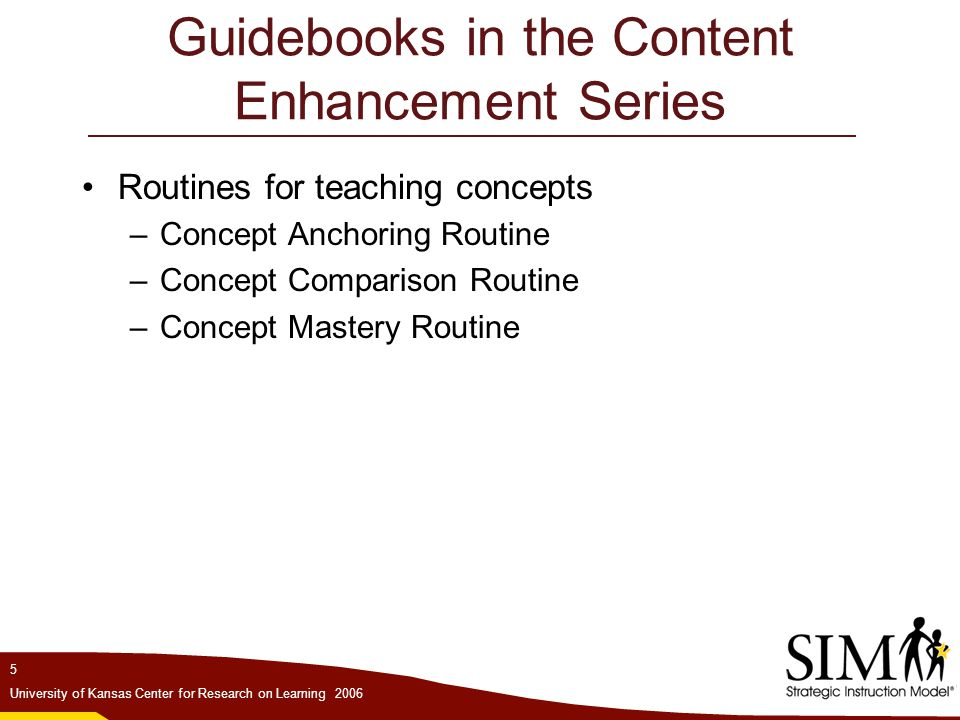 6 University of Kansas Center for Research on Learning 2006 Guidebooks in the Content Enhancement Series Routines for increasing performance –Quality Assignment Routine –Question Exploration Routine –Recall Enhancement Routine –Vocabulary LINCing Routine