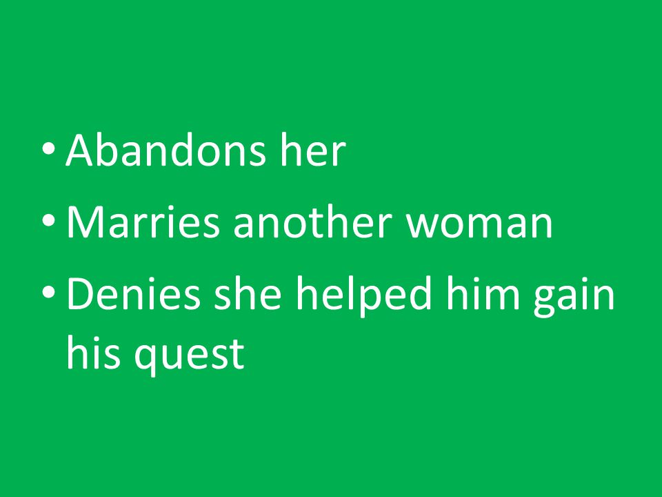 Abandons her Marries another woman Denies she helped him gain his quest