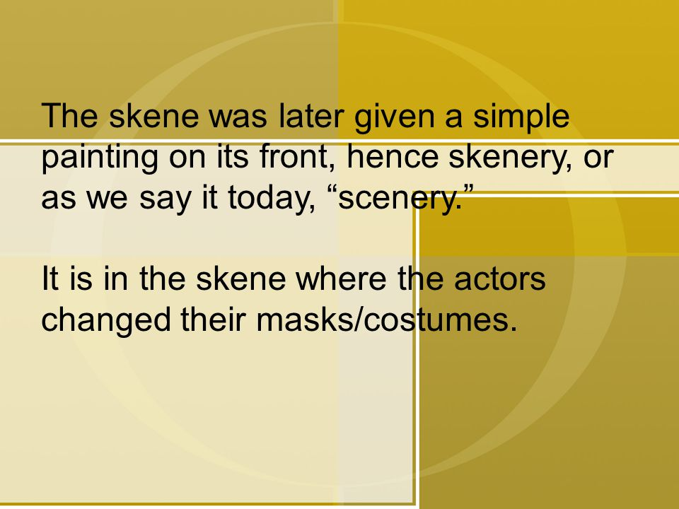 The skene was later given a simple painting on its front, hence skenery, or as we say it today, scenery. It is in the skene where the actors changed their masks/costumes.