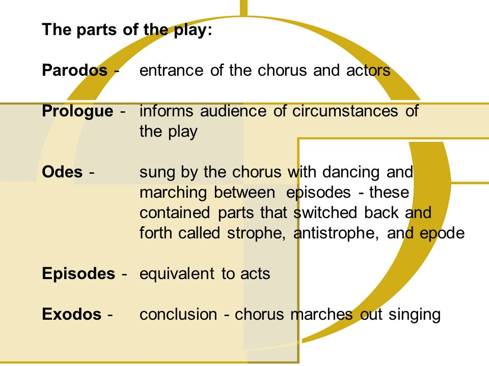 The parts of the play: Parodos - entrance of the chorus and actors Prologue - informs audience of circumstances of the play Odes - sung by the chorus