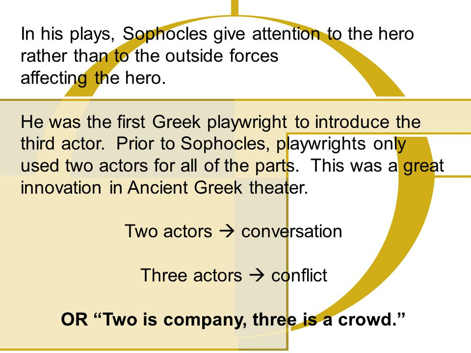 In his plays, Sophocles give attention to the hero rather than to the outside forces affecting the hero. He was the first Greek playwright to introduc