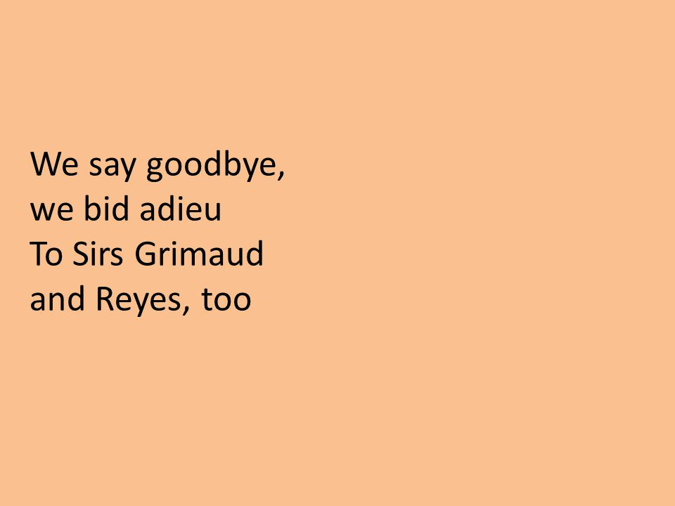 We say goodbye, we bid adieu To Sirs Grimaud and Reyes, too