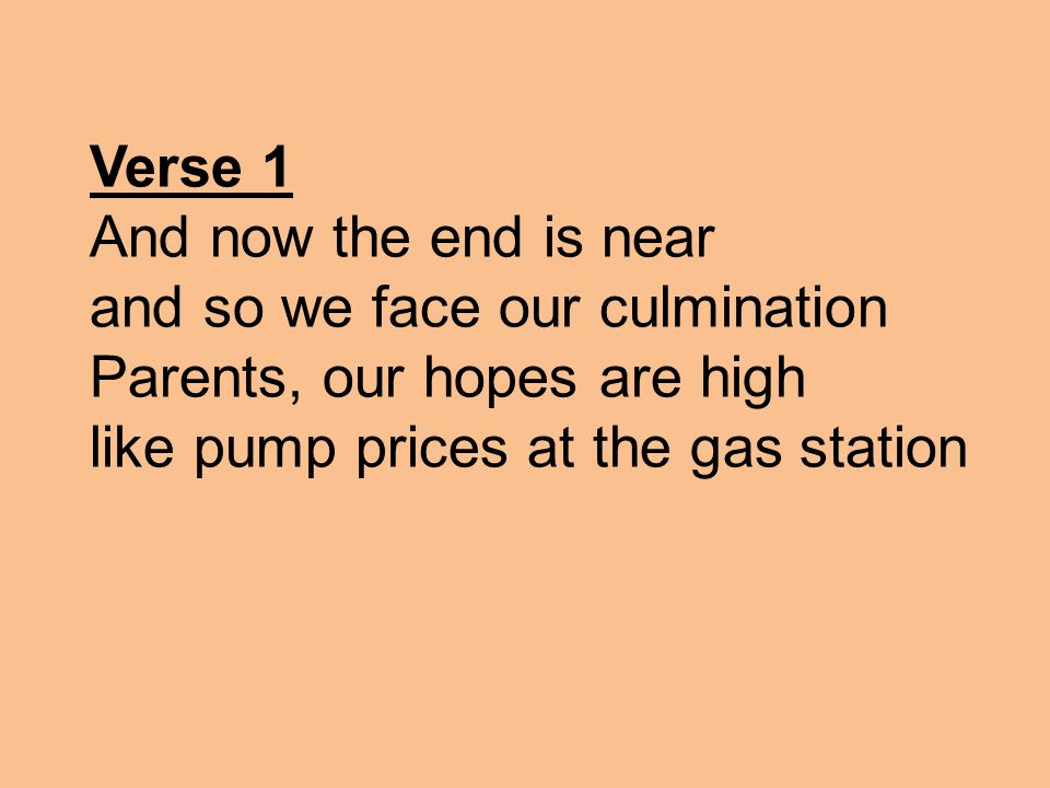 Verse 1 And now the end is near and so we face our culmination Parents, our hopes are high like pump prices at the gas station