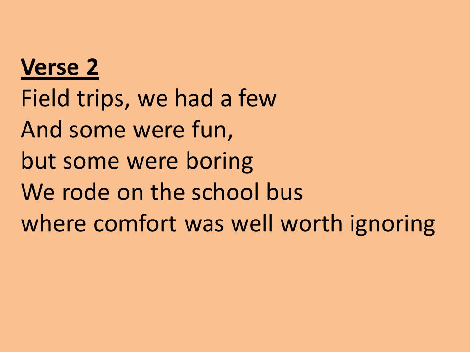 Verse 2 Field trips, we had a few And some were fun, but some were boring We rode on the school bus where comfort was well worth ignoring
