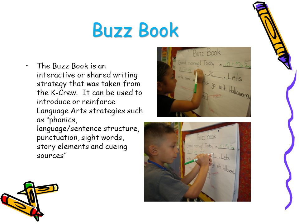 Buzz Book The Buzz Book is an interactive or shared writing strategy that was taken from the K-Crew.
