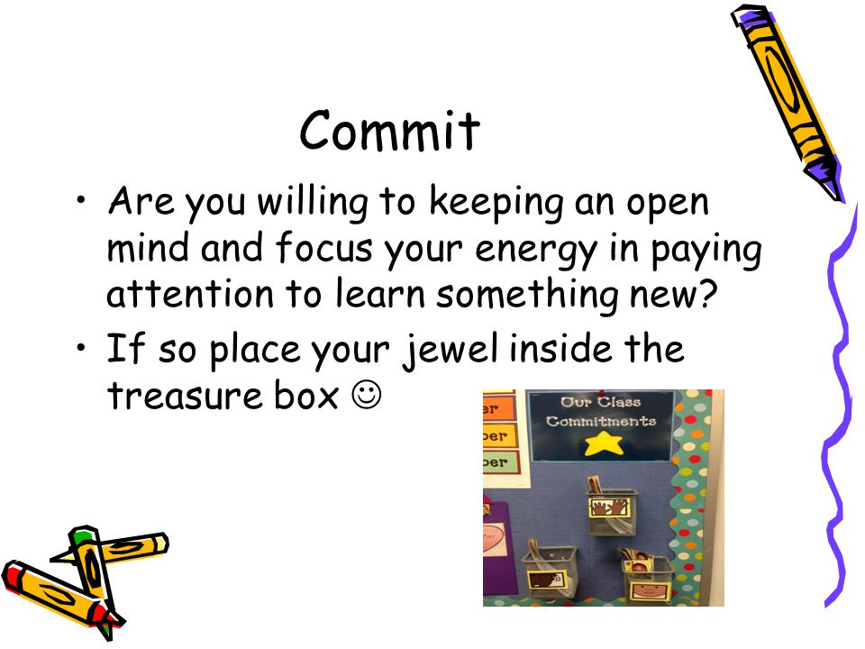 Commit Are you willing to keeping an open mind and focus your energy in paying attention to learn something new.