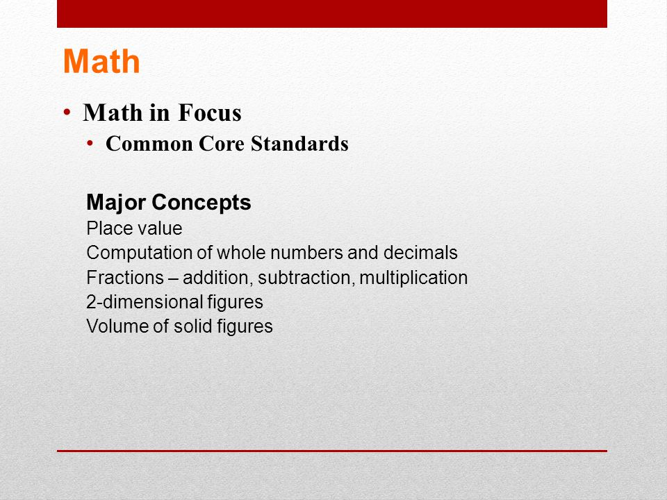 Math Math in Focus Common Core Standards Major Concepts Place value Computation of whole numbers and decimals Fractions – addition, subtraction, multi