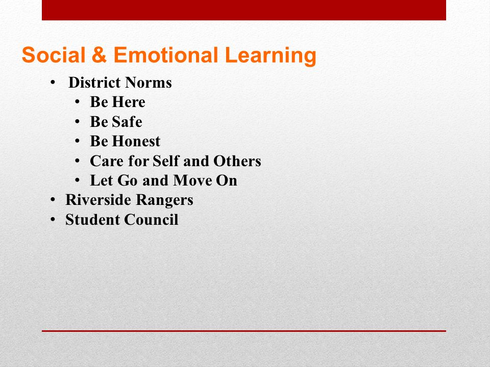 Social & Emotional Learning District Norms Be Here Be Safe Be Honest Care for Self and Others Let Go and Move On Riverside Rangers Student Council