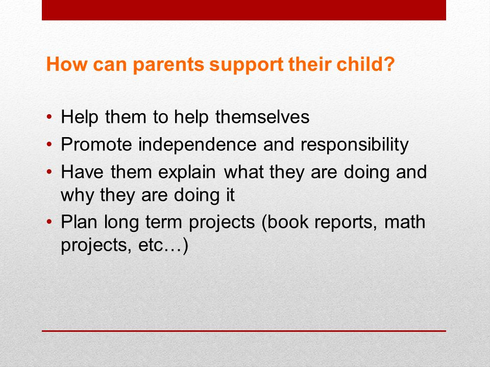 How can parents support their child? Help them to help themselves Promote independence and responsibility Have them explain what they are doing and wh