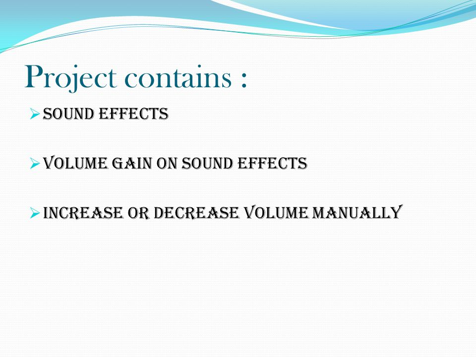 Project contains :  Sound Effects  Volume Gain on sound effects  Increase or decrease Volume manually