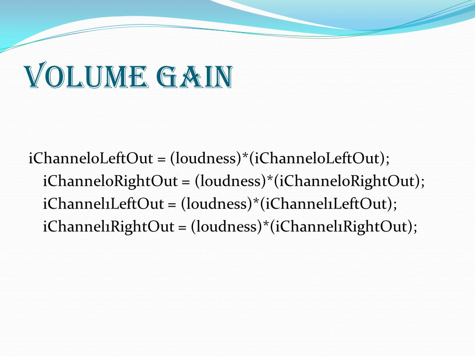 Volume Gain iChannel0LeftOut = (loudness)*(iChannel0LeftOut); iChannel0RightOut = (loudness)*(iChannel0RightOut); iChannel1LeftOut = (loudness)*(iChannel1LeftOut); iChannel1RightOut = (loudness)*(iChannel1RightOut);