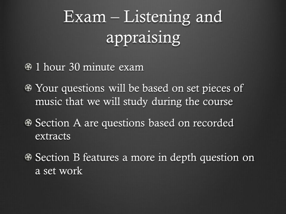 Exam – Listening and appraising 1 hour 30 minute exam Your questions will be based on set pieces of music that we will study during the course Section A are questions based on recorded extracts Section B features a more in depth question on a set work