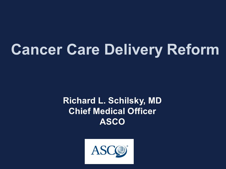 Cancer Care Delivery Reform Richard L. Schilsky, MD Chief Medical Officer ASCO