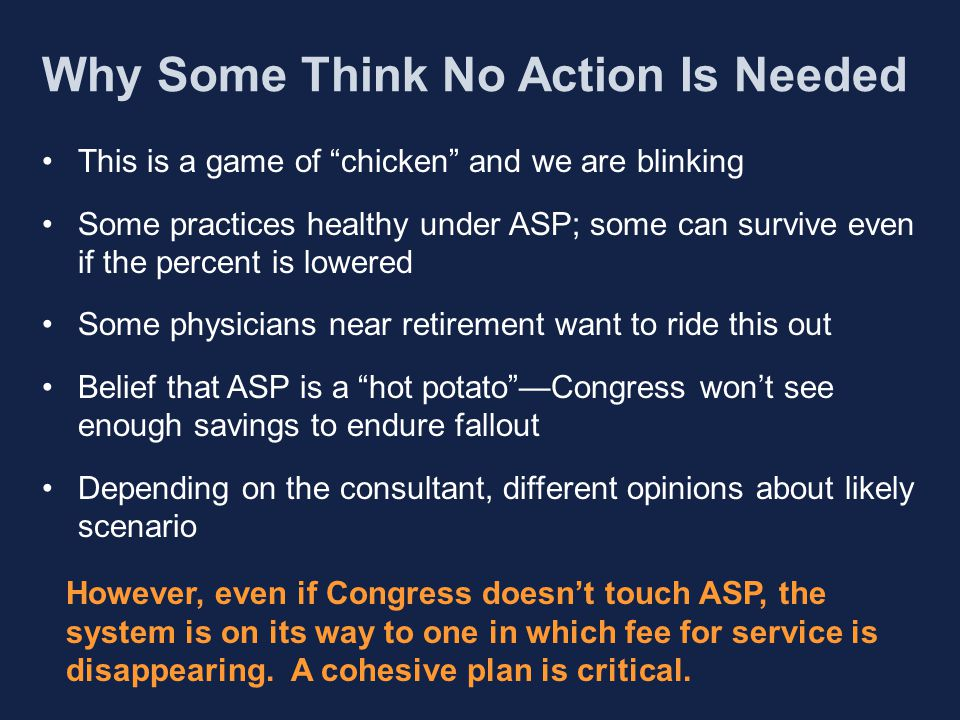 Why Some Think No Action Is Needed This is a game of chicken and we are blinking Some practices healthy under ASP; some can survive even if the percent is lowered Some physicians near retirement want to ride this out Belief that ASP is a hot potato —Congress won't see enough savings to endure fallout Depending on the consultant, different opinions about likely scenario However, even if Congress doesn't touch ASP, the system is on its way to one in which fee for service is disappearing.