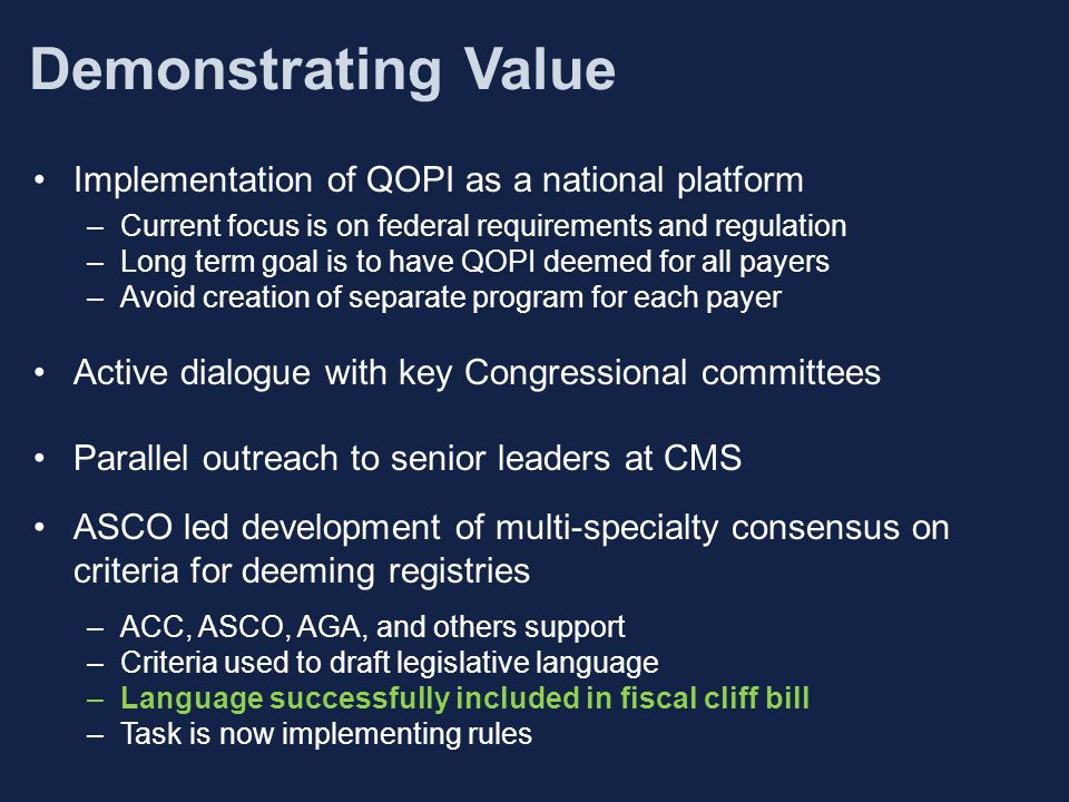Demonstrating Value Implementation of QOPI as a national platform –Current focus is on federal requirements and regulation –Long term goal is to have QOPI deemed for all payers –Avoid creation of separate program for each payer Active dialogue with key Congressional committees Parallel outreach to senior leaders at CMS ASCO led development of multi-specialty consensus on criteria for deeming registries –ACC, ASCO, AGA, and others support –Criteria used to draft legislative language –Language successfully included in fiscal cliff bill –Task is now implementing rules