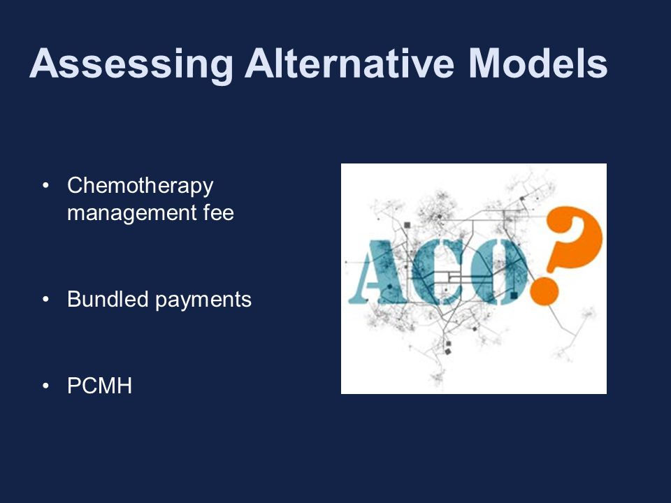 Assessing Alternative Models Chemotherapy management fee Bundled payments PCMH New Ideas