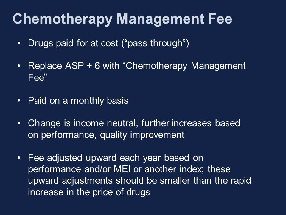 Drugs paid for at cost ( pass through ) Replace ASP + 6 with Chemotherapy Management Fee Paid on a monthly basis Change is income neutral, further increases based on performance, quality improvement Fee adjusted upward each year based on performance and/or MEI or another index; these upward adjustments should be smaller than the rapid increase in the price of drugs Chemotherapy Management Fee