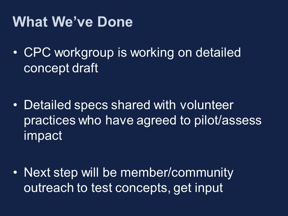 What We've Done CPC workgroup is working on detailed concept draft Detailed specs shared with volunteer practices who have agreed to pilot/assess impact Next step will be member/community outreach to test concepts, get input