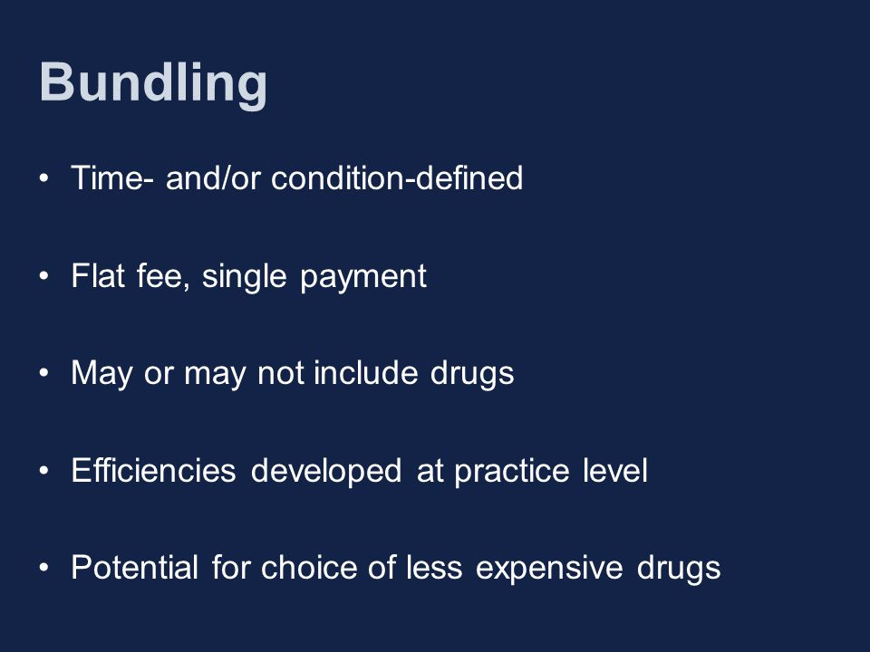 Bundling Time- and/or condition-defined Flat fee, single payment May or may not include drugs Efficiencies developed at practice level Potential for choice of less expensive drugs