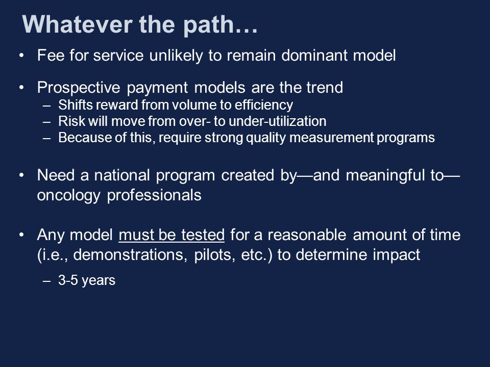 Whatever the path… Fee for service unlikely to remain dominant model Prospective payment models are the trend –Shifts reward from volume to efficiency –Risk will move from over- to under-utilization –Because of this, require strong quality measurement programs Need a national program created by—and meaningful to— oncology professionals Any model must be tested for a reasonable amount of time (i.e., demonstrations, pilots, etc.) to determine impact –3-5 years