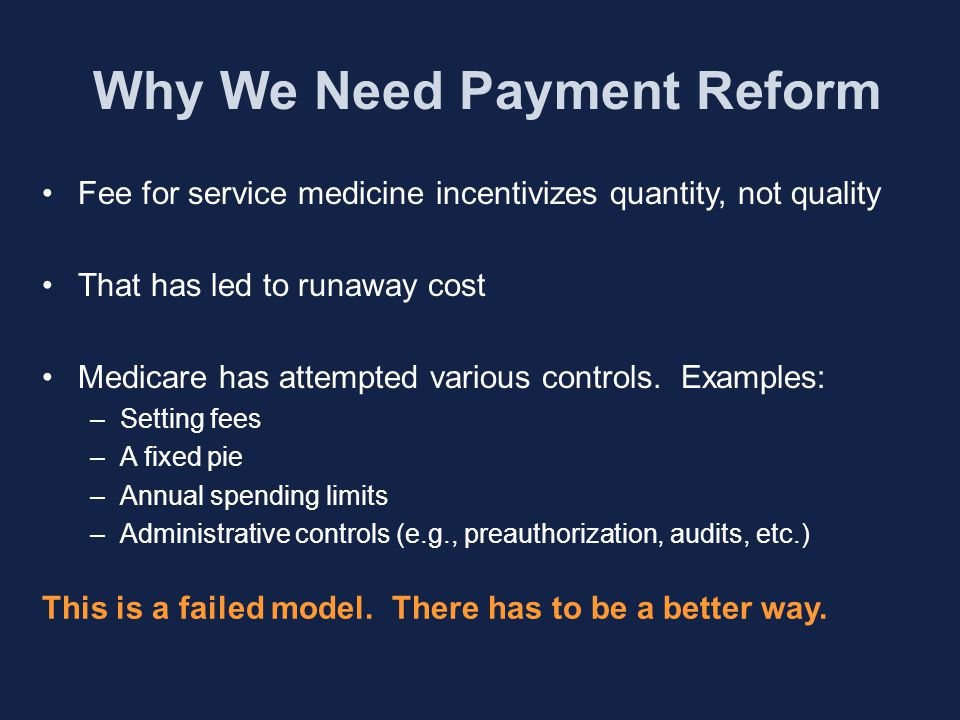 Why We Need Payment Reform Fee for service medicine incentivizes quantity, not quality That has led to runaway cost Medicare has attempted various controls.
