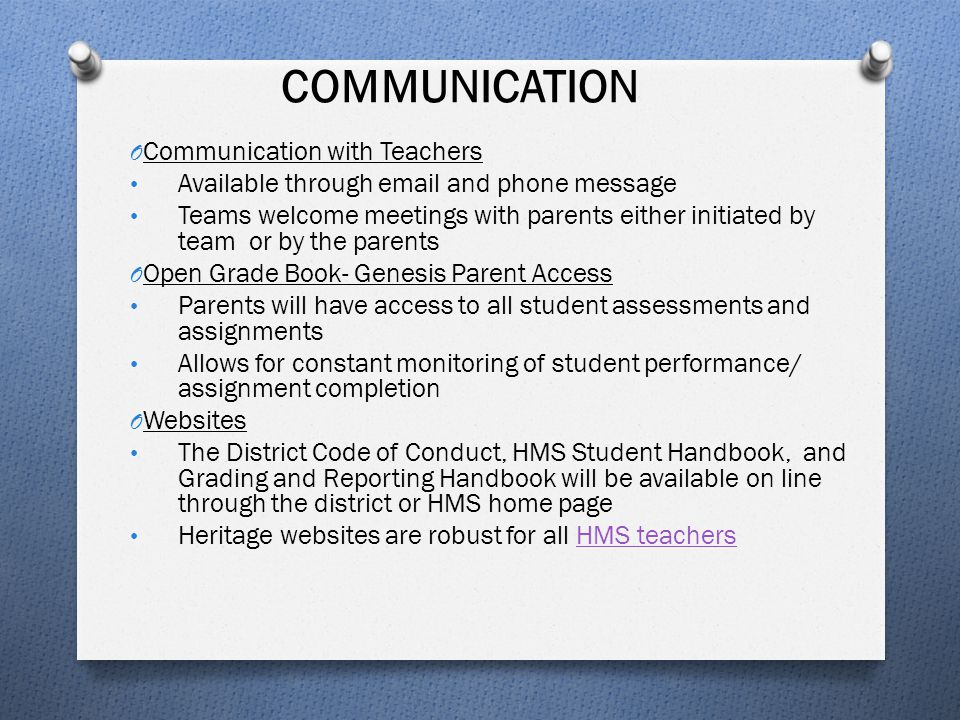 COMMUNICATION O Communication with Teachers Available through email and phone message Teams welcome meetings with parents either initiated by team or