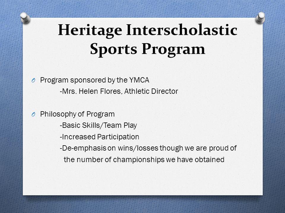 Heritage Interscholastic Sports Program O Program sponsored by the YMCA -Mrs. Helen Flores, Athletic Director O Philosophy of Program -Basic Skills/Te