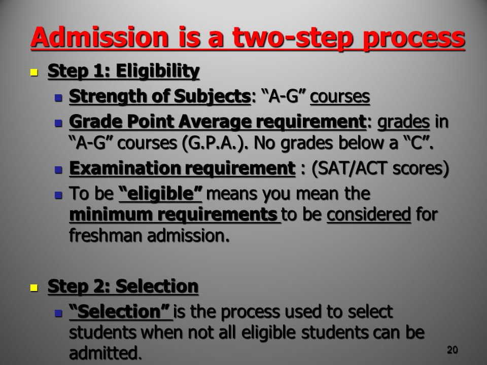 Admission is a two-step process Step 1: Eligibility Step 1: Eligibility Strength of Subjects: A-G courses Strength of Subjects: A-G courses Grade Point Average requirement: grades in A-G courses (G.P.A.).