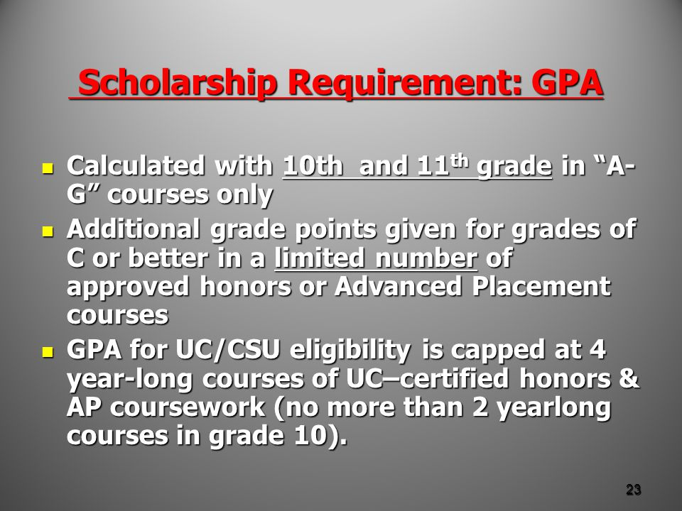 Scholarship Requirement: GPA Scholarship Requirement: GPA Calculated with 10th and 11 th grade in A- G courses only Calculated with 10th and 11 th grade in A- G courses only Additional grade points given for grades of C or better in a limited number of approved honors or Advanced Placement courses Additional grade points given for grades of C or better in a limited number of approved honors or Advanced Placement courses GPA for UC/CSU eligibility is capped at 4 year-long courses of UC–certified honors & AP coursework (no more than 2 yearlong courses in grade 10).