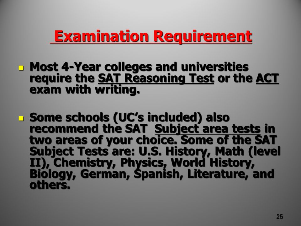Examination Requirement Examination Requirement Most 4-Year colleges and universities require the SAT Reasoning Test or the ACT exam with writing.