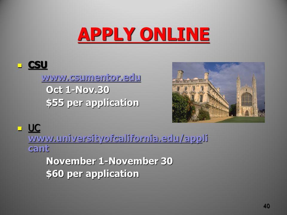 APPLY ONLINE CSU CSU www.csumentor.edu www.csumentor.eduwww.csumentor.edu Oct 1-Nov.30 $55 per application UC www.universityofcalifornia.edu/appli cant UC www.universityofcalifornia.edu/appli cant www.universityofcalifornia.edu/app November 1-November 30 $60 per application 40