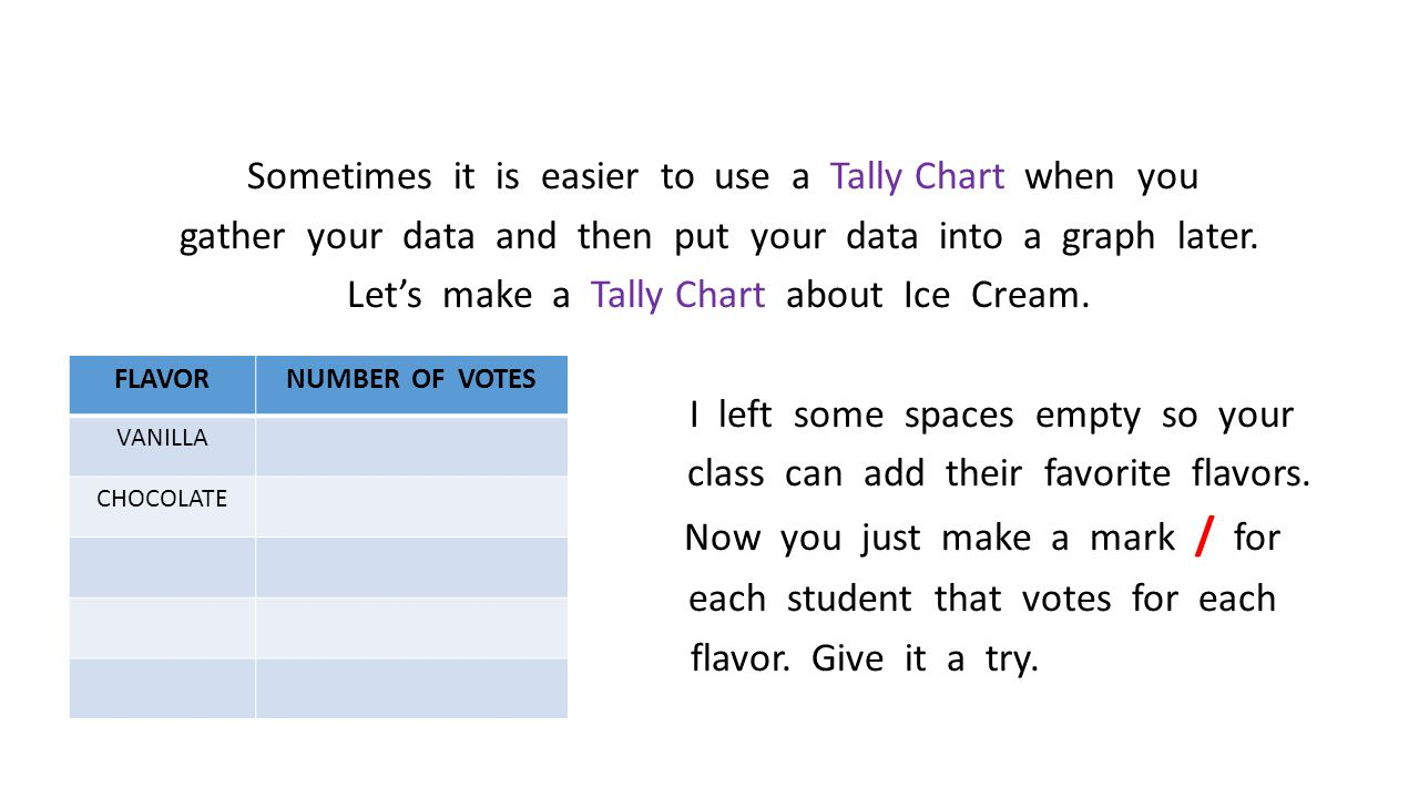Sometimes it is easier to use a Tally Chart when you gather your data and then put your data into a graph later.