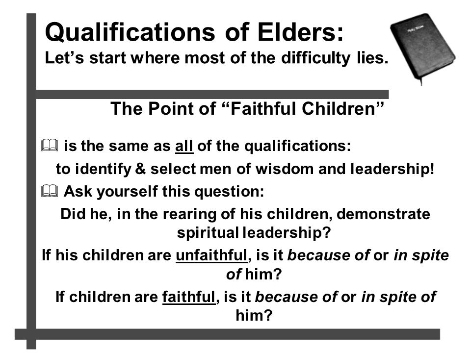 "Qualifications of Elders: Let's start where most of the difficulty lies. The Point of ""Faithful Children""  is the same as all of the qualifications:"