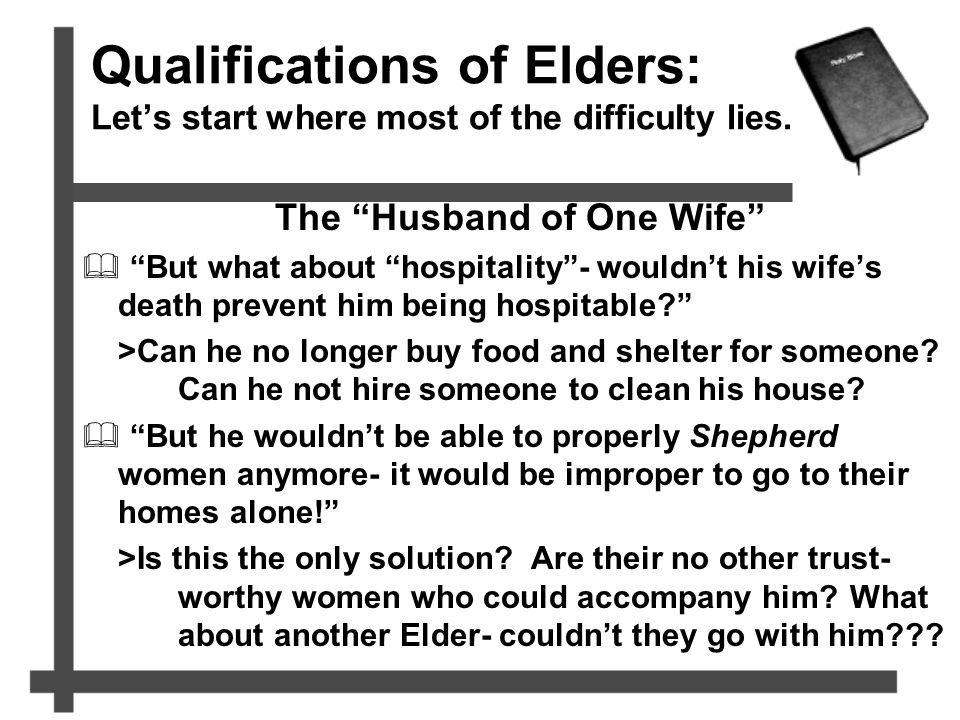 "Qualifications of Elders: Let's start where most of the difficulty lies. The ""Husband of One Wife""  ""But what about ""hospitality""- wouldn't his wife'"