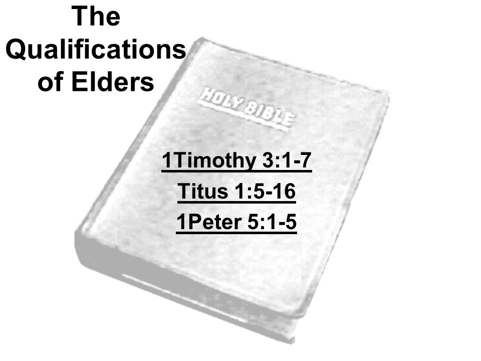 The Qualifications of Elders 1Timothy 3:1-7 Titus 1:5-16 1Peter 5:1-5