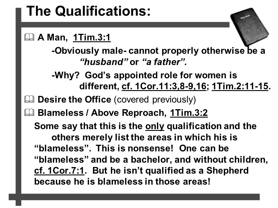 "The Qualifications:  A Man, 1Tim.3:1 -Obviously male- cannot properly otherwise be a ""husband"" or ""a father"". -Why? God's appointed role for women is"
