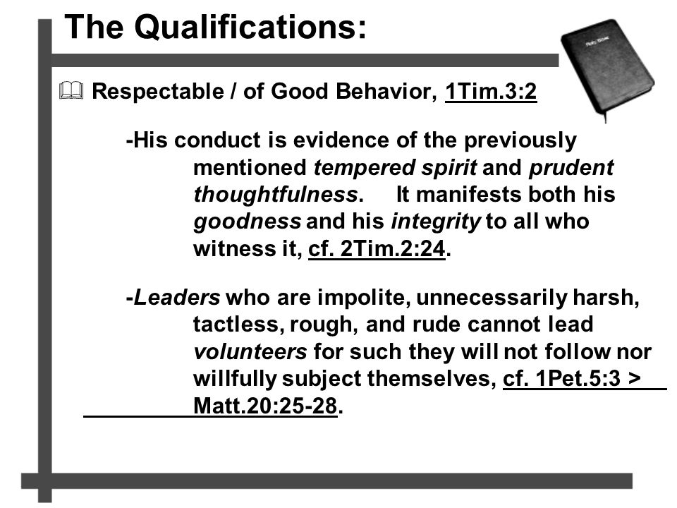 The Qualifications:  Respectable / of Good Behavior, 1Tim.3:2 -His conduct is evidence of the previously mentioned tempered spirit and prudent though