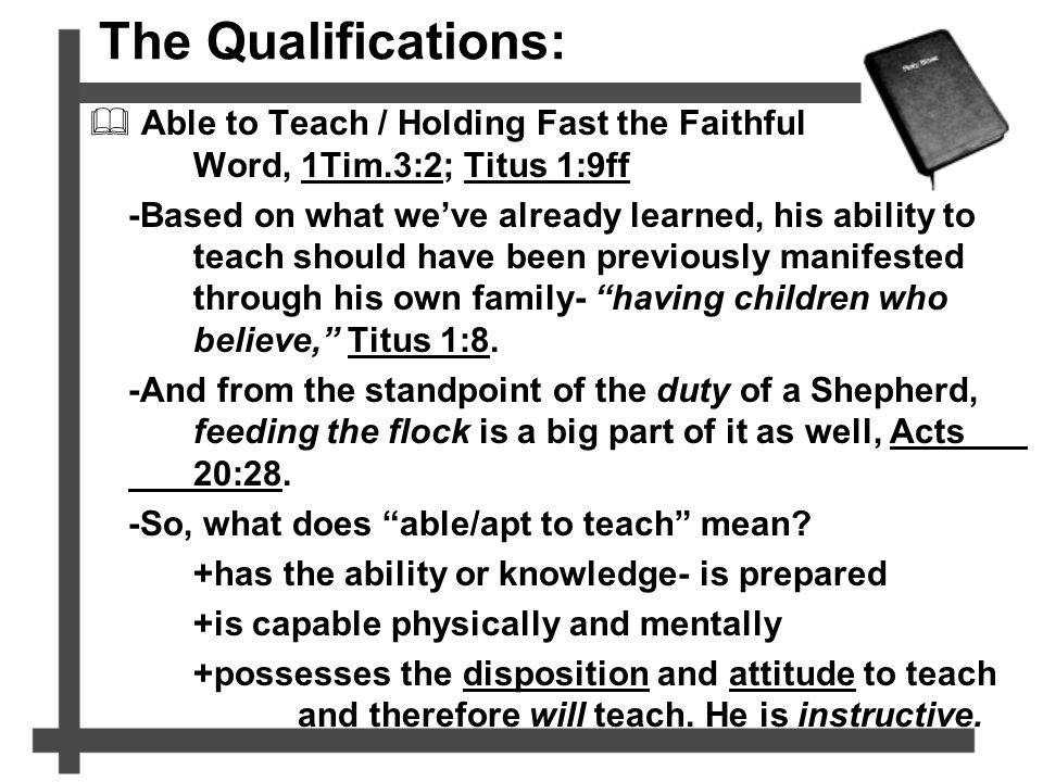 The Qualifications:  Able to Teach / Holding Fast the Faithful Word, 1Tim.3:2; Titus 1:9ff -Based on what we've already learned, his ability to teach