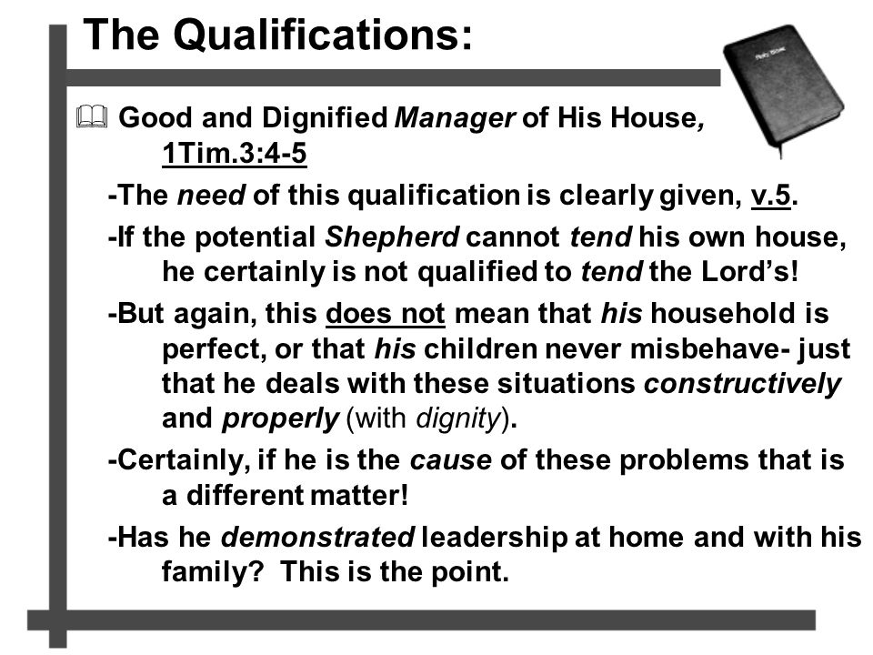The Qualifications:  Good and Dignified Manager of His House, 1Tim.3:4-5 -The need of this qualification is clearly given, v.5. -If the potential She