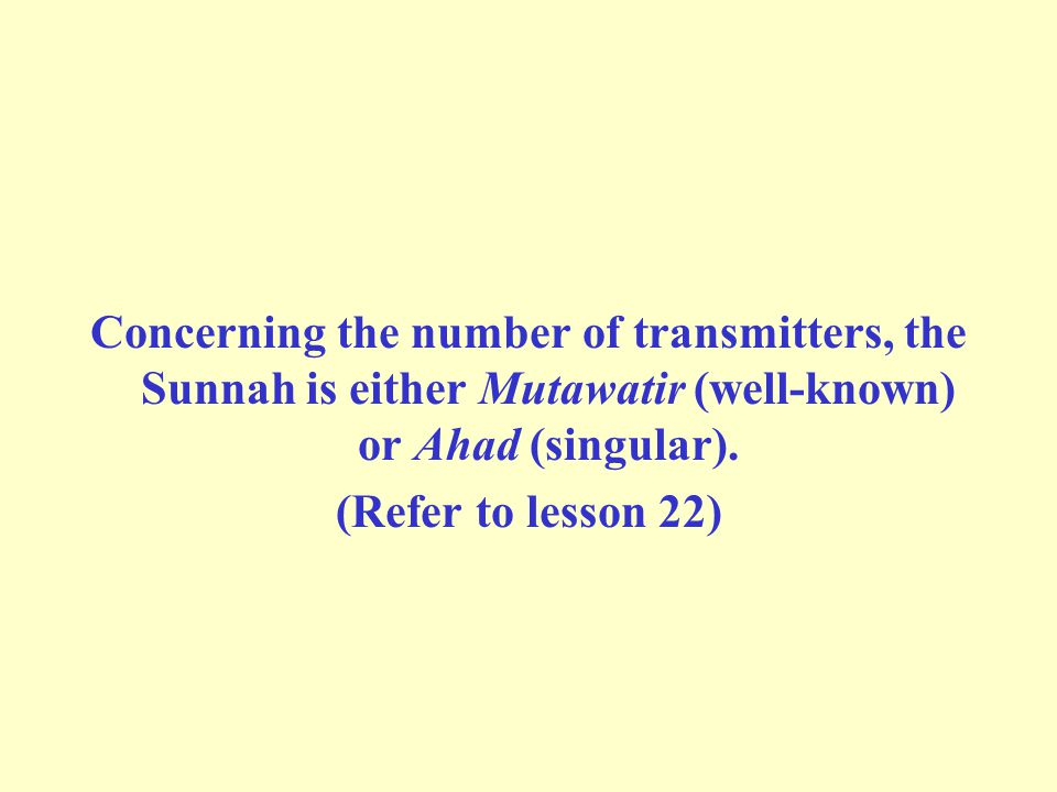 Concerning the number of transmitters, the Sunnah is either Mutawatir (well-known) or Ahad (singular). (Refer to lesson 22)