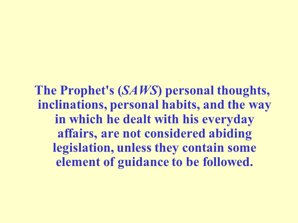 The Prophet's (SAWS) personal thoughts, inclinations, personal habits, and the way in which he dealt with his everyday affairs, are not considered abi