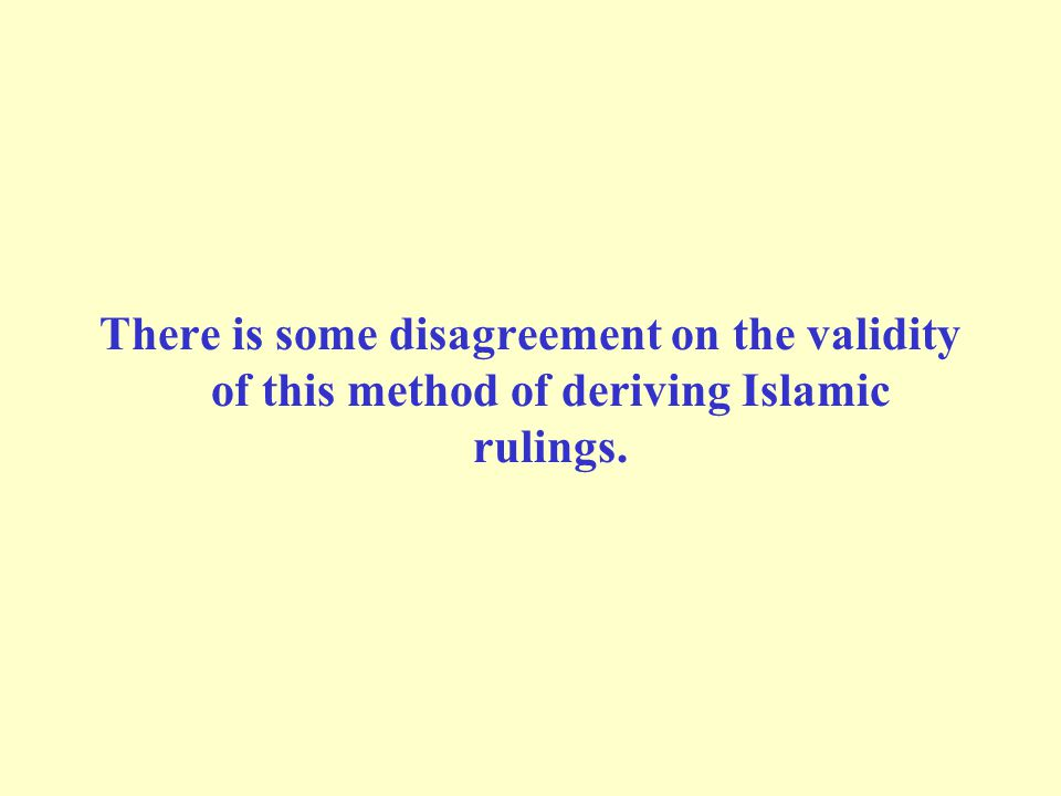 There is some disagreement on the validity of this method of deriving Islamic rulings.