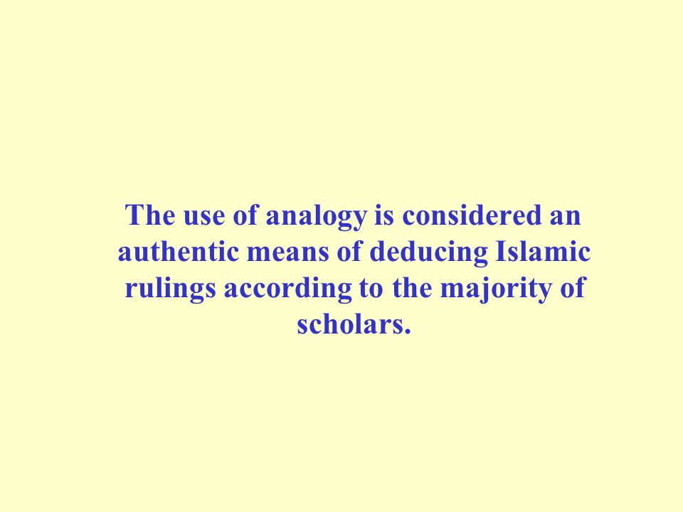 The use of analogy is considered an authentic means of deducing Islamic rulings according to the majority of scholars.