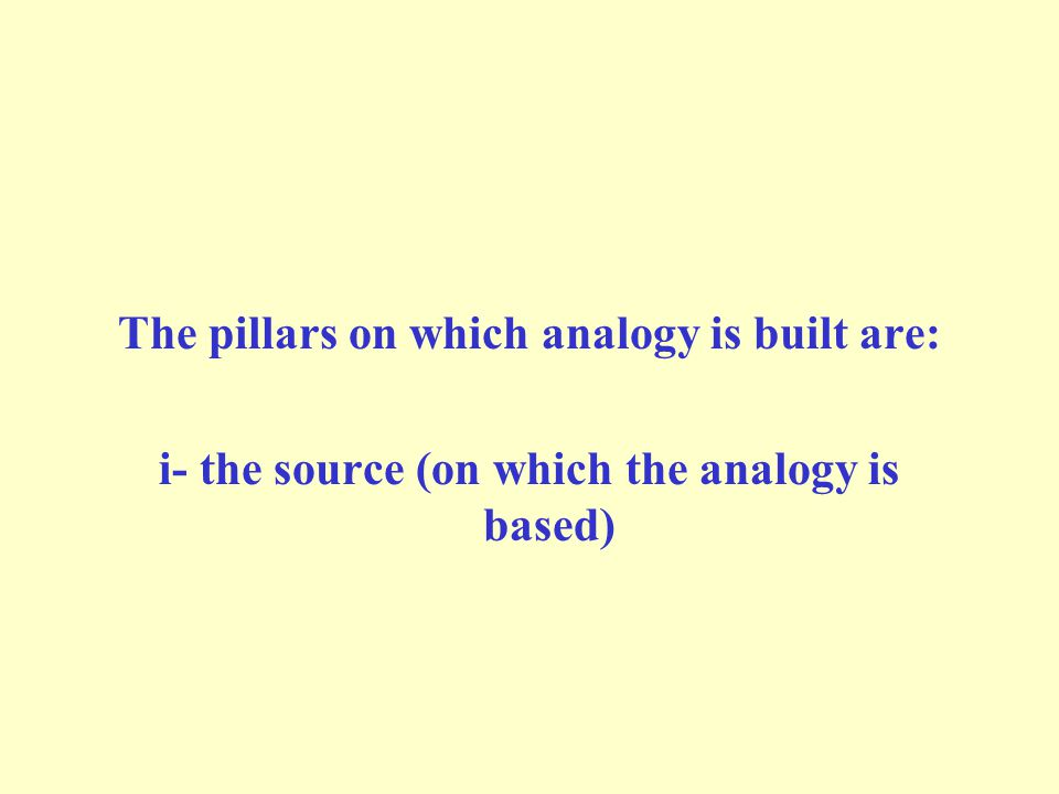 The pillars on which analogy is built are: i- the source (on which the analogy is based)