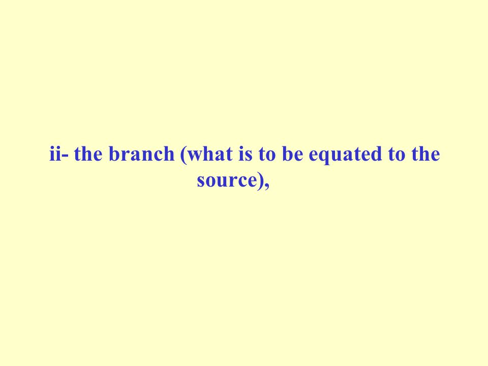 ii- the branch (what is to be equated to the source),